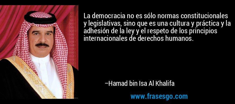 La democracia no es sólo normas constitucionales y legislativas, sino que es una cultura y práctica y la adhesión de la ley y el respeto de los principios internacionales de derechos humanos. – Hamad bin Isa Al Khalifa