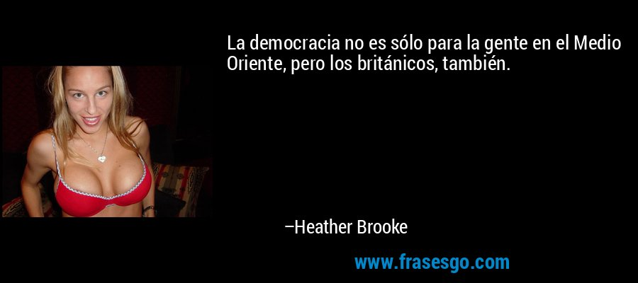 La democracia no es sólo para la gente en el Medio Oriente, pero los británicos, también. – Heather Brooke