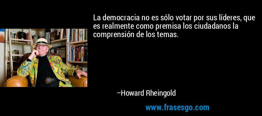 La democracia no es sólo votar por sus líderes, que es realmente como premisa los ciudadanos la comprensión de los temas. – Howard Rheingold