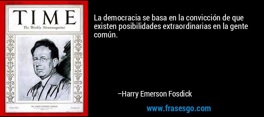 La democracia se basa en la convicción de que existen posibilidades extraordinarias en la gente común. – Harry Emerson Fosdick