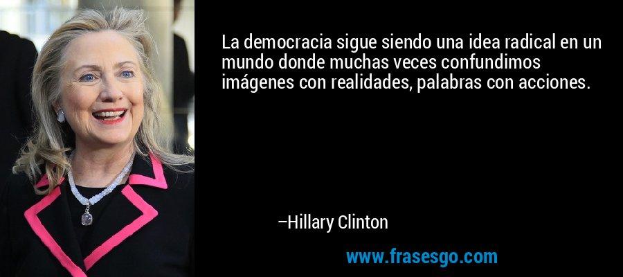 La democracia sigue siendo una idea radical en un mundo donde muchas veces confundimos imágenes con realidades, palabras con acciones. – Hillary Clinton