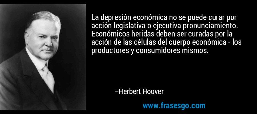 La depresión económica no se puede curar por acción legislativa o ejecutiva pronunciamiento. Económicos heridas deben ser curadas por la acción de las células del cuerpo económica - los productores y consumidores mismos. – Herbert Hoover