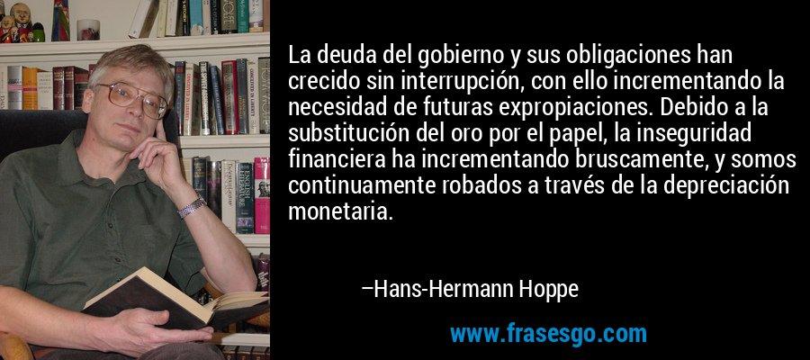 La deuda del gobierno y sus obligaciones han crecido sin interrupción, con ello incrementando la necesidad de futuras expropiaciones. Debido a la substitución del oro por el papel, la inseguridad financiera ha incrementando bruscamente, y somos continuamente robados a través de la depreciación monetaria. – Hans-Hermann Hoppe