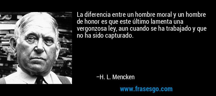 La diferencia entre un hombre moral y un hombre de honor es que este último lamenta una vergonzosa ley, aun cuando se ha trabajado y que no ha sido capturado. – H. L. Mencken