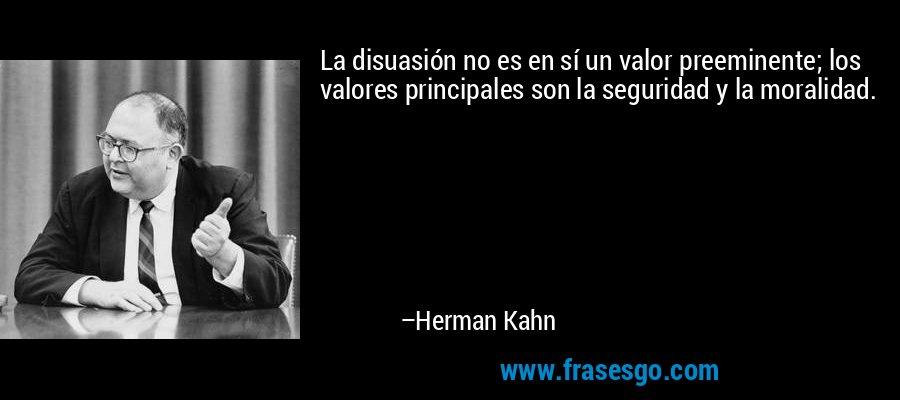 La disuasión no es en sí un valor preeminente; los valores principales son la seguridad y la moralidad. – Herman Kahn