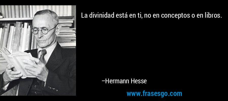 La divinidad está en ti, no en conceptos o en libros. – Hermann Hesse