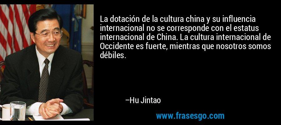 La dotación de la cultura china y su influencia internacional no se corresponde con el estatus internacional de China. La cultura internacional de Occidente es fuerte, mientras que nosotros somos débiles. – Hu Jintao