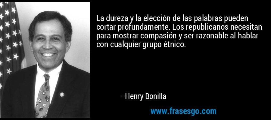 La dureza y la elección de las palabras pueden cortar profundamente. Los republicanos necesitan para mostrar compasión y ser razonable al hablar con cualquier grupo étnico. – Henry Bonilla