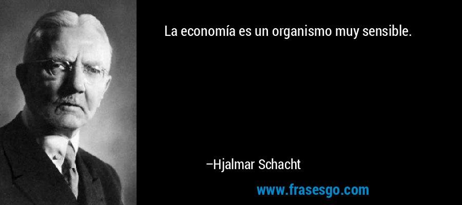 La economía es un organismo muy sensible. – Hjalmar Schacht