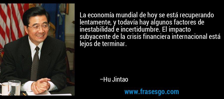 La economía mundial de hoy se está recuperando lentamente, y todavía hay algunos factores de inestabilidad e incertidumbre. El impacto subyacente de la crisis financiera internacional está lejos de terminar. – Hu Jintao