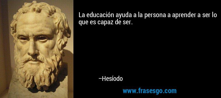 La educación ayuda a la persona a aprender a ser lo que es capaz de ser. – Hesíodo