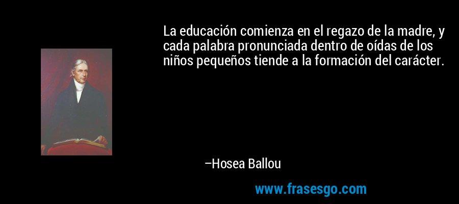 La educación comienza en el regazo de la madre, y cada palabra pronunciada dentro de oídas de los niños pequeños tiende a la formación del carácter. – Hosea Ballou