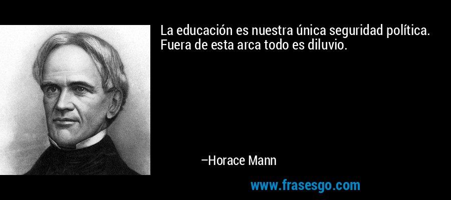 La educación es nuestra única seguridad política. Fuera de esta arca todo es diluvio. – Horace Mann