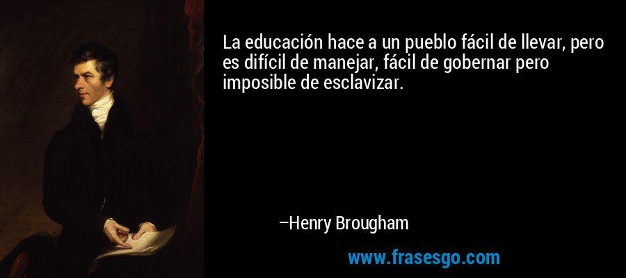 La educación hace a un pueblo fácil de llevar, pero es difícil de manejar, fácil de gobernar pero imposible de esclavizar. – Henry Brougham