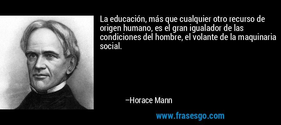 La educación, más que cualquier otro recurso de origen humano, es el gran igualador de las condiciones del hombre, el volante de la maquinaria social. – Horace Mann