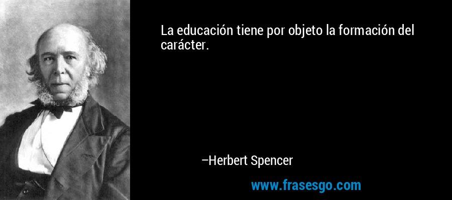 La educación tiene por objeto la formación del carácter. – Herbert Spencer