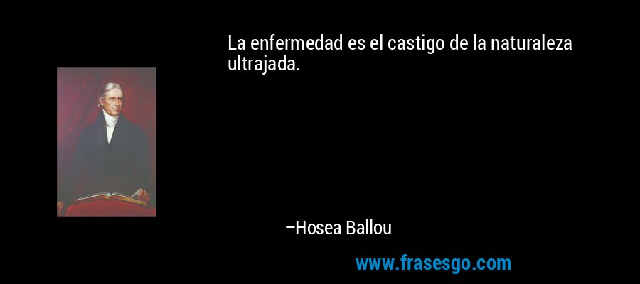 La enfermedad es el castigo de la naturaleza ultrajada. – Hosea Ballou
