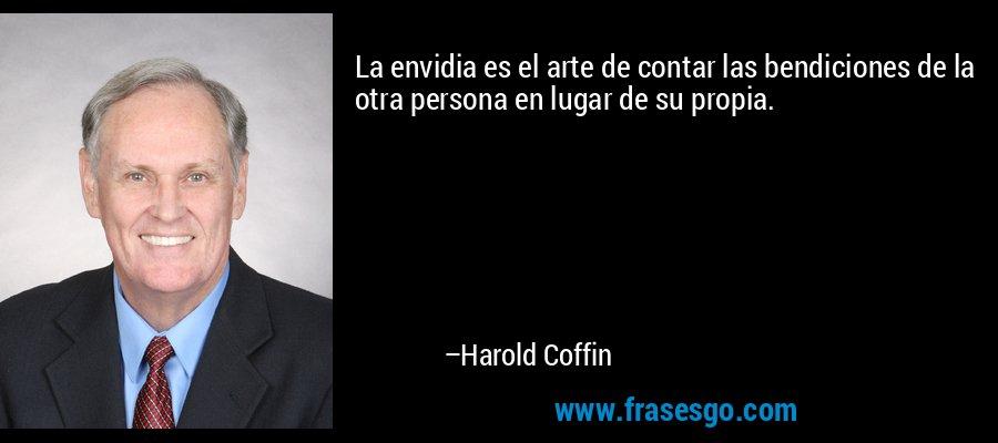 La envidia es el arte de contar las bendiciones de la otra persona en lugar de su propia. – Harold Coffin