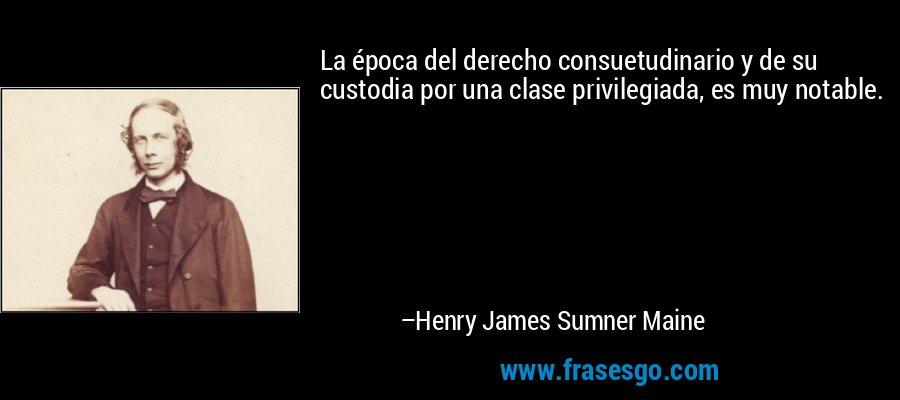 La época del derecho consuetudinario y de su custodia por una clase privilegiada, es muy notable. – Henry James Sumner Maine
