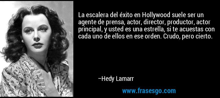 La escalera del éxito en Hollywood suele ser un agente de prensa, actor, director, productor, actor principal, y usted es una estrella, si te acuestas con cada uno de ellos en ese orden. Crudo, pero cierto. – Hedy Lamarr