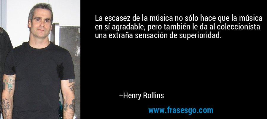 La escasez de la música no sólo hace que la música en sí agradable, pero también le da al coleccionista una extraña sensación de superioridad. – Henry Rollins