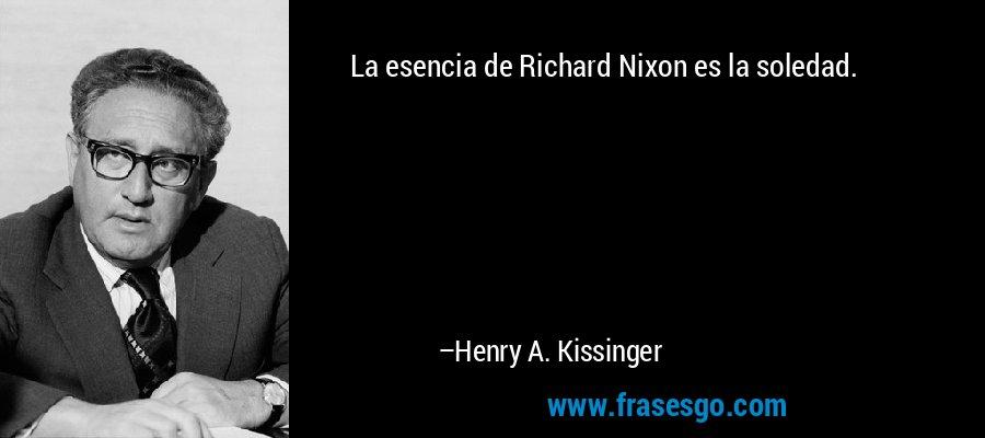 La esencia de Richard Nixon es la soledad. – Henry A. Kissinger