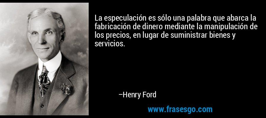 La especulación es sólo una palabra que abarca la fabricación de dinero mediante la manipulación de los precios, en lugar de suministrar bienes y servicios. – Henry Ford
