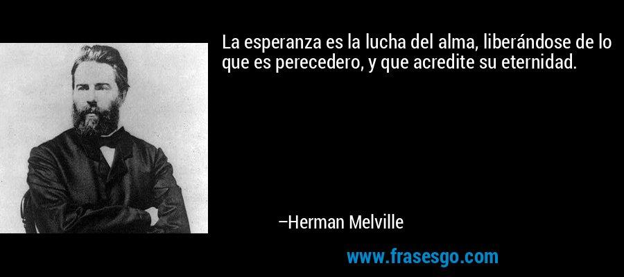 La esperanza es la lucha del alma, liberándose de lo que es perecedero, y que acredite su eternidad. – Herman Melville