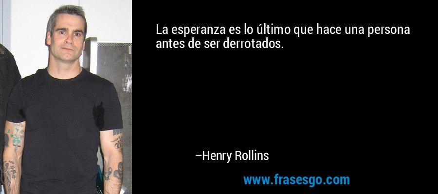 La esperanza es lo último que hace una persona antes de ser derrotados. – Henry Rollins