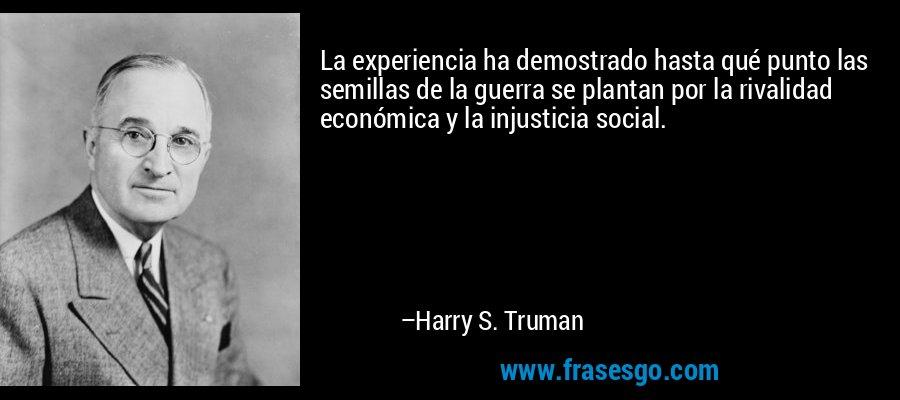 La experiencia ha demostrado hasta qué punto las semillas de la guerra se plantan por la rivalidad económica y la injusticia social. – Harry S. Truman