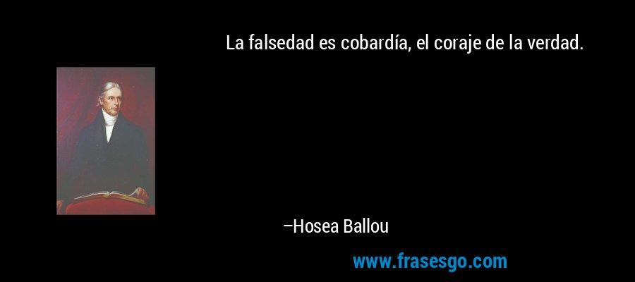 La falsedad es cobardía, el coraje de la verdad. – Hosea Ballou