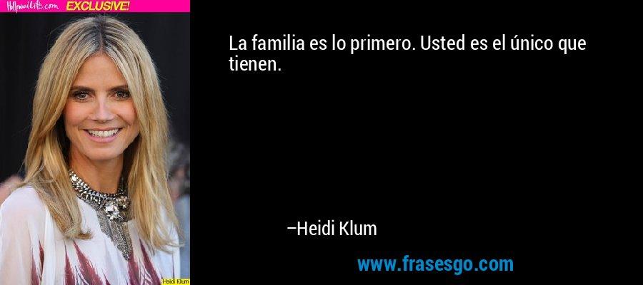 La familia es lo primero. Usted es el único que tienen. – Heidi Klum