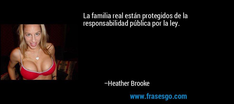 La familia real están protegidos de la responsabilidad pública por la ley. – Heather Brooke