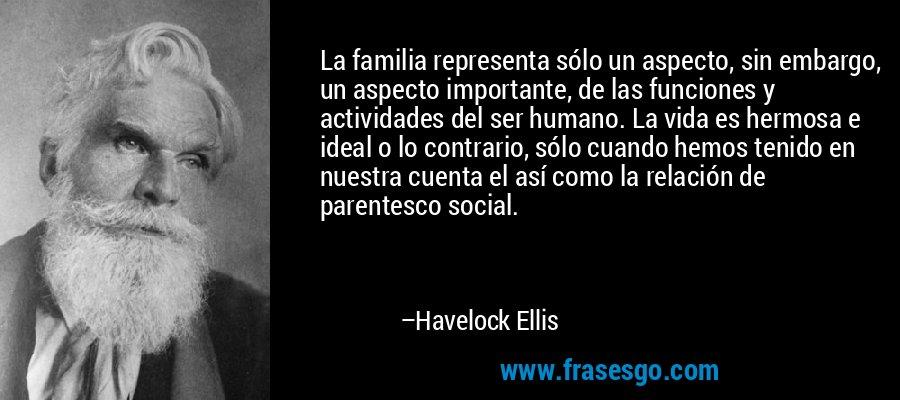 La familia representa sólo un aspecto, sin embargo, un aspecto importante, de las funciones y actividades del ser humano. La vida es hermosa e ideal o lo contrario, sólo cuando hemos tenido en nuestra cuenta el así como la relación de parentesco social. – Havelock Ellis