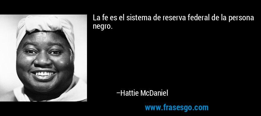 La fe es el sistema de reserva federal de la persona negro. – Hattie McDaniel