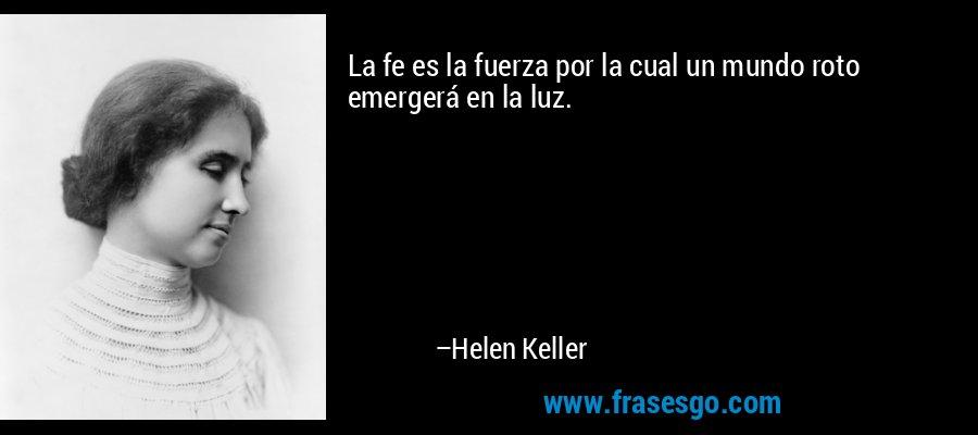 La fe es la fuerza por la cual un mundo roto emergerá en la luz. – Helen Keller