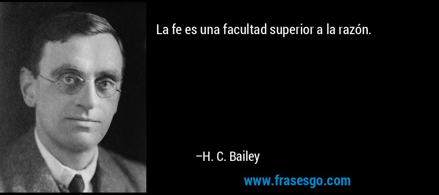 La fe es una facultad superior a la razón. – H. C. Bailey