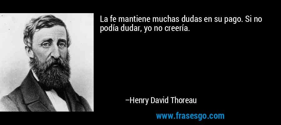 La fe mantiene muchas dudas en su pago. Si no podía dudar, yo no creería. – Henry David Thoreau