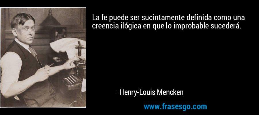 La fe puede ser sucintamente definida como una creencia ilógica en que lo improbable sucederá. – Henry-Louis Mencken