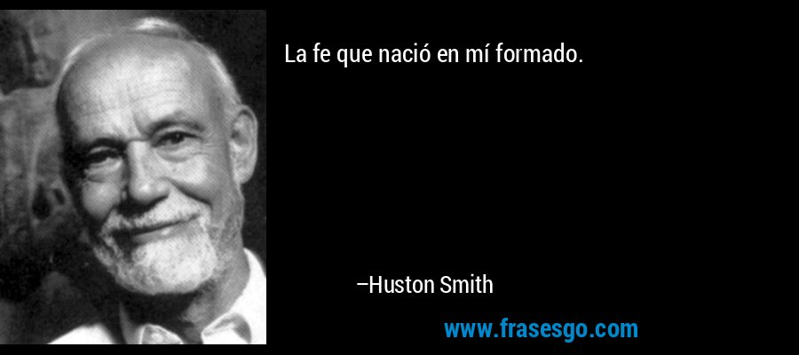 La fe que nació en mí formado. – Huston Smith