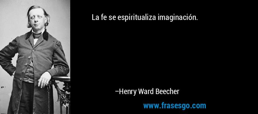 La fe se espiritualiza imaginación. – Henry Ward Beecher