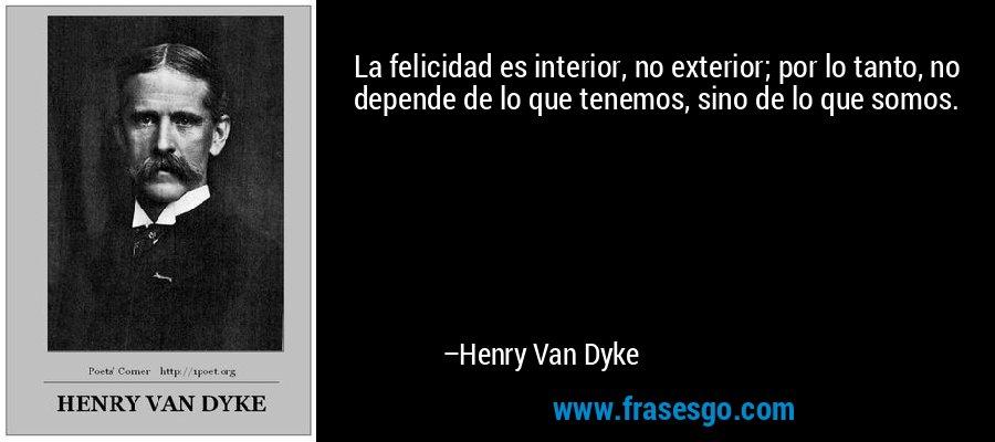 La felicidad es interior, no exterior; por lo tanto, no depende de lo que tenemos, sino de lo que somos. – Henry Van Dyke