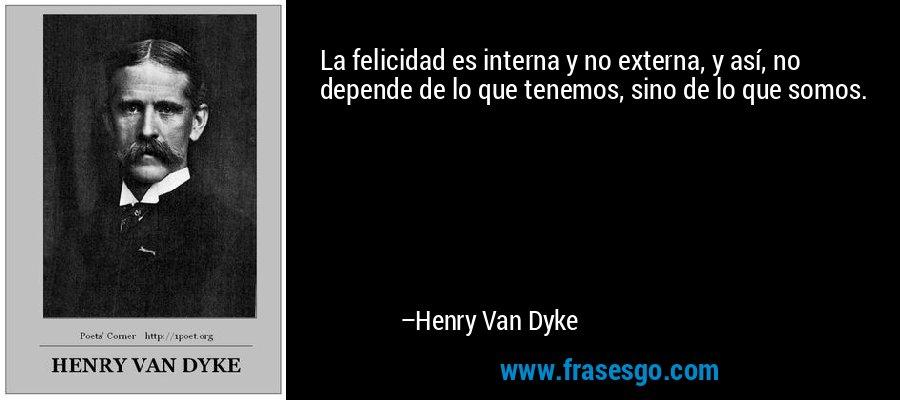 La felicidad es interna y no externa, y así, no depende de lo que tenemos, sino de lo que somos. – Henry Van Dyke