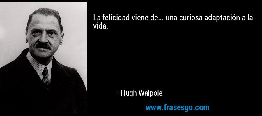 La felicidad viene de... una curiosa adaptación a la vida. – Hugh Walpole