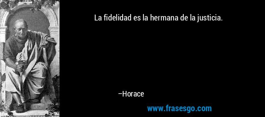 La fidelidad es la hermana de la justicia. – Horace