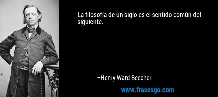 La filosofía de un siglo es el sentido común del siguiente. – Henry Ward Beecher