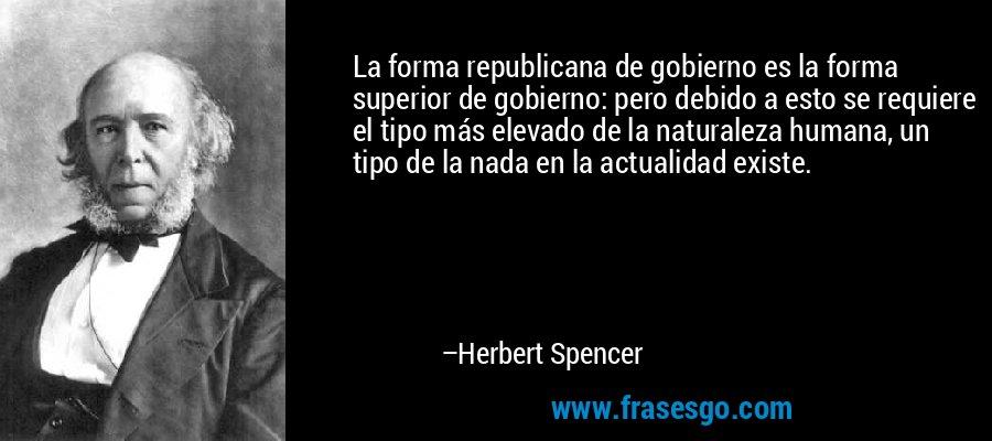 La forma republicana de gobierno es la forma superior de gobierno: pero debido a esto se requiere el tipo más elevado de la naturaleza humana, un tipo de la nada en la actualidad existe. – Herbert Spencer