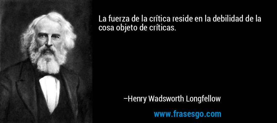 La fuerza de la crítica reside en la debilidad de la cosa objeto de críticas. – Henry Wadsworth Longfellow