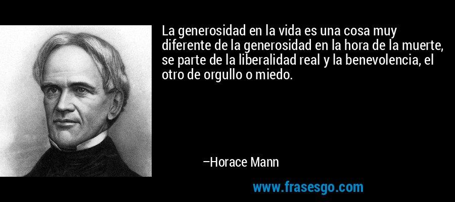 La generosidad en la vida es una cosa muy diferente de la generosidad en la hora de la muerte, se parte de la liberalidad real y la benevolencia, el otro de orgullo o miedo. – Horace Mann