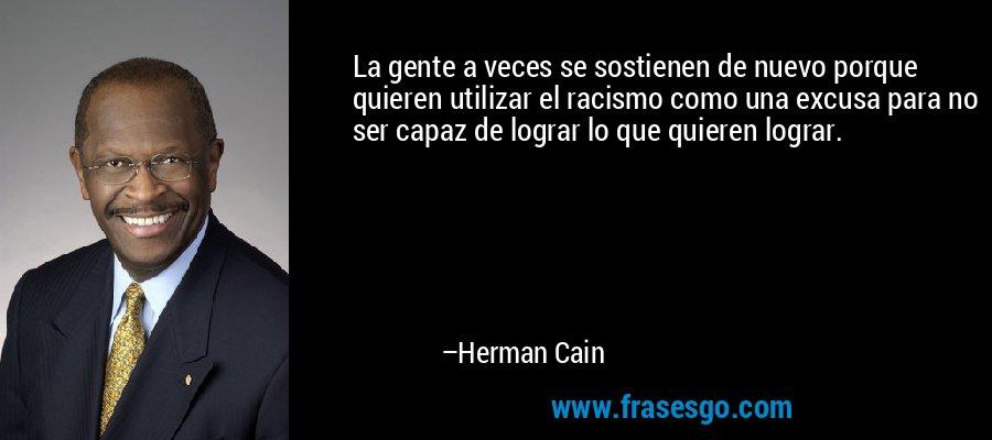 La gente a veces se sostienen de nuevo porque quieren utilizar el racismo como una excusa para no ser capaz de lograr lo que quieren lograr. – Herman Cain